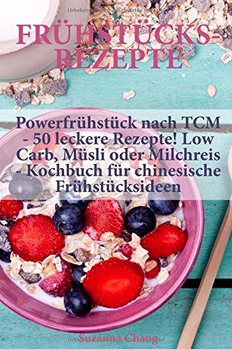Frühstücksrezepte: Powerfrühstück nach TCM - 50 leckere Rezepte! Low Carb, Müsli oder Milchreis - Kochbuch für chinesische Frühstücksideen Taschenbuch – 27. Juni 2018 Suzanna Chang Independently published 1983233145
