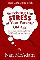 Surviving the STRESS of Your Parents' Old Age: How to Stay Organized, Loving, and Sane While Caring for Them by Nan McAdam (2013-09-19)