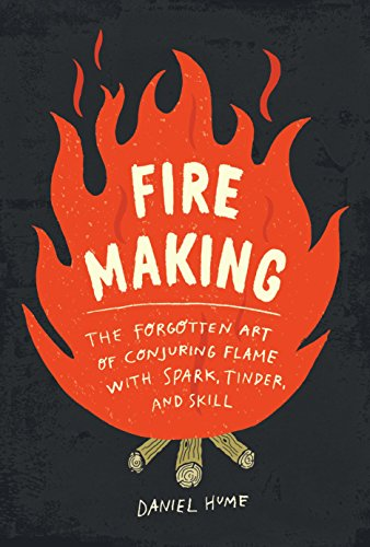 Fire Making: The Forgotten Art of Conjuring Flame with Spark, Tinder, and Skill by [Hume, Daniel]