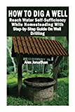 well drilling - How To Dig A Well: Reach Water Self-Sufficiency While Homesteading With Step-by-Step Guide On Well Drilling: (How To Drill A Well)