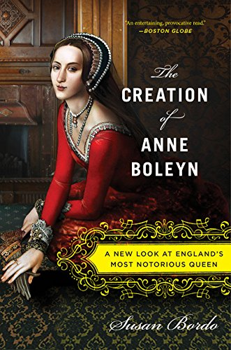 (The Creation of Anne Boleyn: A New Look at England's Most Notorious Queen )