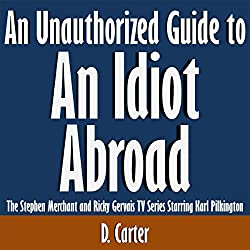 An Unauthorized Guide to an Idiot Abroad: The Stephen Merchant and Ricky Gervais TV Series Starring Karl Pilkington