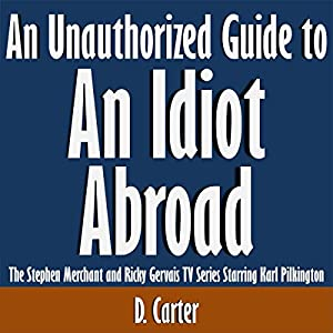 An Unauthorized Guide to an Idiot Abroad: The Stephen Merchant and Ricky Gervais TV Series Starring Karl Pilkington Audiobook