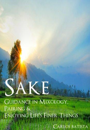 Sake: Guidance in Mixology, Pairing & Enjoying Life's Finer Things (Guidance in Mixology & Enjoying Life's Finer Things Book 2) by Carlos Batista