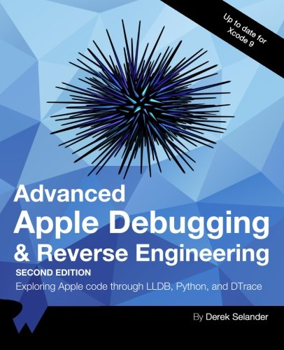 Advanced Apple Debugging & Reverse Engineering Second Edition: Exploring Apple code through LLDB, Python and DTrace by Razeware LLC