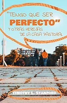 Tengo que ser perfecto: Y otras herejías de la casa pastoral de [Stanford, Timothy L.]