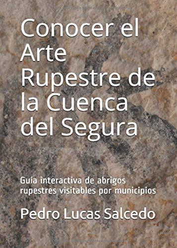 Conocer el Arte Rupestre de la Cuenca del Segura: Guía interactiva de abrigos rupestre visitables por municipios Pedro Lucas Salcedo