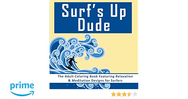 Amazon Surfs Up Dude The Adult Coloring Book Featuring Relaxation Meditation Designs For Surfers Books Men With Surf And Beach