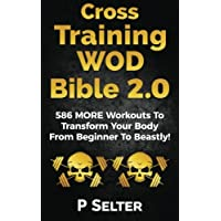 Cross Training WOD Bible 2.0: 586 MORE Workouts To Transform Your Body From Beginner To Beastly!