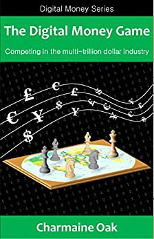 The Digital Money Game: Competing in the multi-trillion dollar payments industry (The Digital Money Series Book 1) by [Oak, Charmaine]