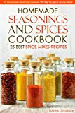 Homemade Seasonings and Spices Cookbook - 25 Best Spice Mixes Recipes: This Homemade Seasoning Cookbook Will Help You Spice Up Your Meals