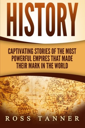 History: Captivating Stories of the Most Powerful Empires that Made their Mark in the World