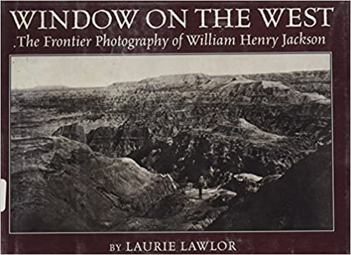window on the west the frontier photography of william henry jackson by laurie lawlor 1999 11 26