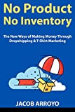 No Product, No Inventory: The New Ways of Making Money Through Dropshipping & T-Shirt Marketing