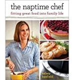 The Naptime Chef: Fitting Great Food Into Family Life[ THE NAPTIME CHEF: FITTING GREAT FOOD INTO FAMILY LIFE ] By Banfield, Kelsey ( Author )Mar-06-2012 Paperback