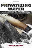 Privatizing Water, Karen J. Bakker, 0801474647