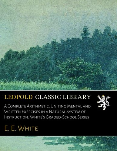 Download A Complete Arithmetic, Uniting Mental and Written Exercises in a Natural System of Instruction. White's Graded-School Series PDF