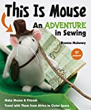 This Is Mouse - An Adventure in Sewing: Make Mouse & Friends • Travel with Them from Africa to Outer Space