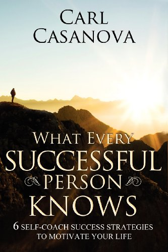 What Every Successful Person Knows - REVISED Edition: 6 Self-Coach Success Strategies to Motivate Your Life