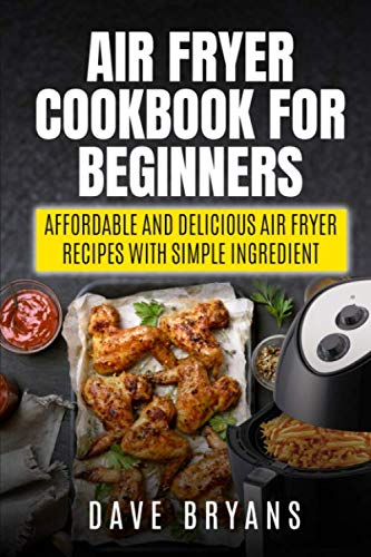 Air Fryer Cookbook for Beginners: Affordable and Delicious Air Fryer Recipes with Simple Ingredient