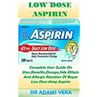 Low Dose Aspirin: Complete User Guide On Uses,Benefits,Dosage,Side Effects And Allergic Reaction Of Bayer Low Dose 81mg Aspirin