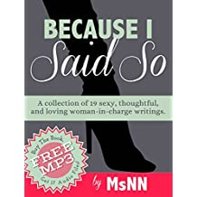 Because I Said So: A collection of 19 sexy, thoughtful, and loving woman-in-charge writings. (FemDommery Book 3)