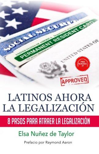Latinos Ahora La Legalizacion: 8 Pasos Para Atraer la Legalizacion (Spanish Edition)