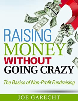 Raising Money Without Going Crazy: The Basics of Non-Profit Fundraising by [Garecht, Joe]