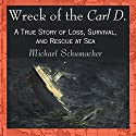 Wreck of the Carl D.: A True Story of Loss, Survival, and Rescue at Sea Audiobook by Michael Schumacher Narrated by Gary D. MacFadden