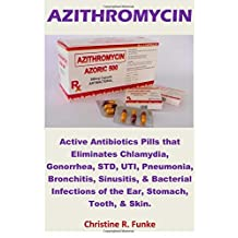 Azithromycin: Active Antibiotics Pills that Eliminates Chlamydia, Gonorrhea, STD, UTI, Pneumonia, Bronchitis, Sinusitis, & Bacterial Infections of the Ear, Stomach, Tooth, & Skin