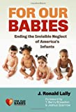 For Our Babies : Ending the Invisible Neglect of America's Infants, Lally, J. Ronald, 0807754242