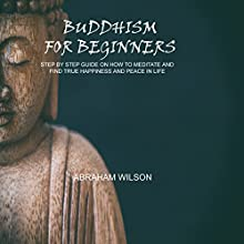 Buddhism for Beginners: Step by Step Guide on How to Meditate and Find True Happiness and Peace in Life Audiobook by Abraham Wilson Narrated by Sam Scholl