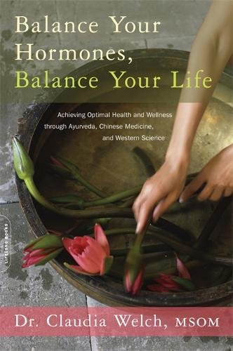 Balance Your Hormones, Balance Your Life  Achieving Optimal Health and Wellness through Ayurveda, Chinese Medicine, and Western Science, Welch, Claudia