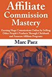 Affiliate Commission Mastery: Earning Huge Commissions Online by Selling Other People's Products Through Clickbank and Amazon Affiliate Programs