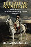 The Fall of Napoleon: Volume 1, the Allied Invasion of France, 1813-1814, Michael V. Leggiere, 1107683505