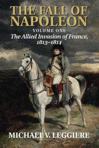 The Fall of Napoleon: Volume 1, The Allied Invasion of France, 1813-1814 (Cambridge Military Histories)