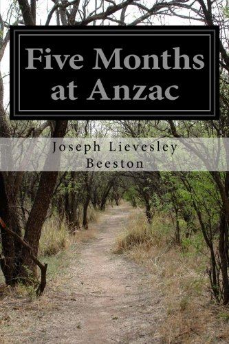 Five Months At Anzac: A Narrative Of Personal Experiences Of The Officer Commanding The 4th Field Ambulance, Australian Imperial Force