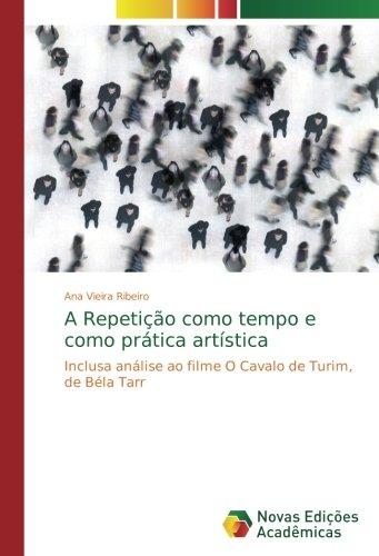 A Repetição como tempo e como prática artística: Inclusa análise ao filme O Cavalo de Turim, de Béla Tarr (Portuguese Edition)