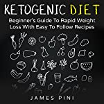 Ketogenic Diet: Beginner's Guide to Rapid Weight Loss with Easy to Follow Recipes | James Pini