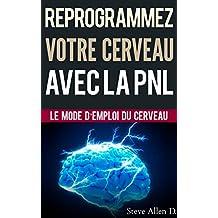 Croissance personnelle - Programmation Neurolinguistique, reprogrammez votre cerveau avec la PNL: Le mode d'emploi du Cerveau. Manuel avec les plans et ... d'atteindre l'excellence (French Edition)