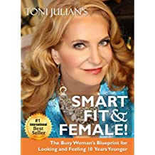 SMART, FIT & FEMALE!: The Busy Woman's Blueprint for Looking and Feeling 10 Years Younger