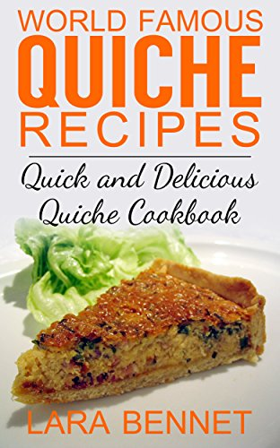 World Famous Quiche Recipes: Quick and Delicious Quiche Cookbook by [Bennet, Lara]