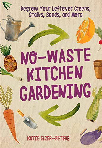 No-Waste Kitchen Gardening:Regrow Your Leftover Greens, Stalks, Seeds, and More