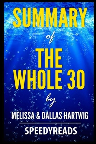 Summary of The Whole 30 by Melissa & Dallas Hartwig: The 30-Day Guide to Total Health and Food Freedom – Finish Entire Book in 15 Minutes (SpeeedyReads)