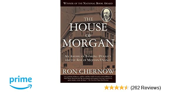 The House of Morgan: An American Banking Dynasty and the Rise of