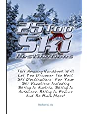 25 Top Ski Destinations: This Amazing Handbook Will Let You Discover The Best Ski Destinations For Your Ski Vacations Including Skiing In Austria, Skiing In Aviemore, Skiing In France And So Much More!