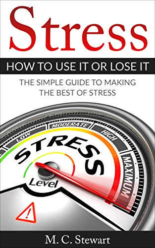 Stress: How To Use It or Lose It: The Simple Guide To Making The Best of Stress (Stress management, stress, stress-reduction, relax, stress free, stress free living)