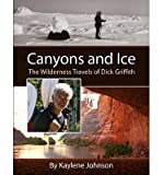 img - for [(Canyons and Ice: The Wilderness Travels of Dick Griffith )] [Author: Kaylene Johnson] [Apr-2013] book / textbook / text book