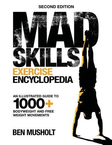 Mad Skills Exercise Encyclopedia (2nd Edition): An Illustrated Guide to 1000+ Bodyweight and Free Weight Movements (Best Exercises For Men)