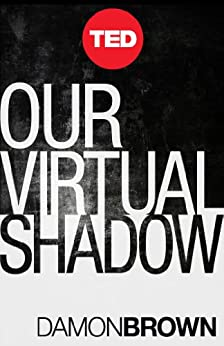 Our Virtual Shadow: Why We Are Obsessed With Documenting Our Lives Online (TED Books Book 35) by [Brown, Damon]
